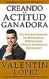 CREANDO LA ACTITUD GANADORA: Una guía para convertir los obstáculos en peldaños hacia el éxito y los errores en oportunidad (Spanish Edition)