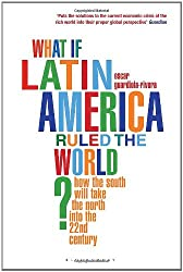 What if Latin America Ruled the World?: How the South Will Take the North into the 22nd Century