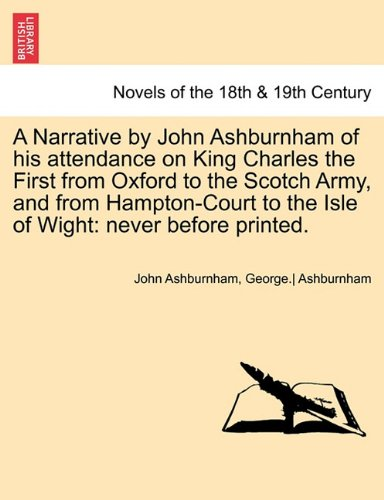A Narrative by John Ashburnham of his attendance on King Charles the First from Oxford to the Scotch Army, and from Hampton-Court to the Isle of Wight: never before printed. VOL. II.