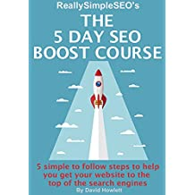 The 5 Day SEO Boost Course: 5 simple to follow steps to help you get your website to the top of the search engines