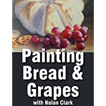 How to Paint Bread & Grapes in a Still Life (Still Life Painting with Nolan Clark Book 8)
