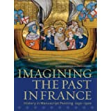Imagining the Past in France: History in Manuscript Painting, 1250-1500 (Getty Publications – (Yale))