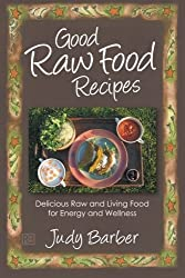 Good Raw Food Recipes: Delicious Raw and Living Food for Energy and Wellness by Judy Barber (2012-05-05)