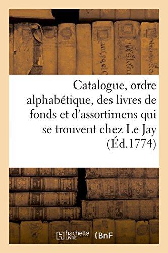 Catalogue, par ordre alphabétique, des livres de fonds et d'assortimens qui se trouvent chez Le Jay