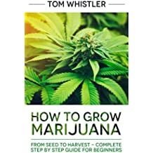 Marijuana: How to Grow Marijuana: From Seed to Harvest - Complete Step by Step Guide for Beginners