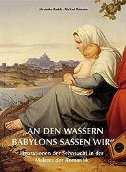 """""""An den Wassern Babylons saßen wir"""": Figurationen der Sehnsucht in der Malerei der Romantik"""