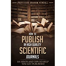 How to publish in high quality scientific journals: 101 hints and tips to help you get published (English Edition)