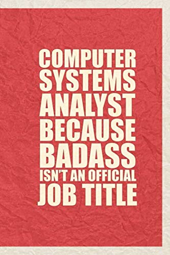Computer Systems Analyst Because Badass isn't an official job title: Great Gift With Funny Saying, best family gift ideas for birthday 2020, lined ... 100 lined blank pages, 6x9 Matt Finish Cover