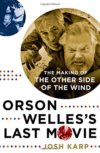 Orson Welles's Last Movie: The Making of the Other Side of the Wind por Josh Karp