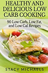 Healthy and Delicious Low Carb Cooking: 90 Low Carb, Low Fat, and Low Cal Recipes by Stacy Michaels (2014-01-14)