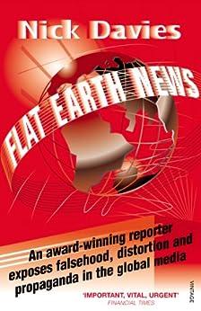 Flat Earth News: An Award-winning Reporter Exposes Falsehood, Distortion and Propaganda in the Global Media by [Davies, Nick]
