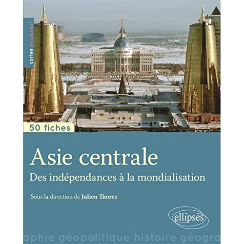 Asie Centrale des Indépendances à la Mondialisation 50 Fiches de Géopolitique