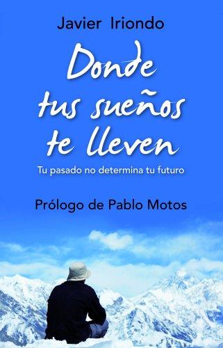 Donde tus sueños te lleven: Tu pasado no determina tu futuro Con prólogo de Pablo Motos (El Árbol de la Vida) por Javier Iriondo Narvaiza