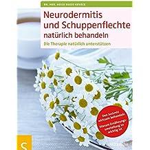 Neurodermitis und Schuppenflechte natürlich behandeln: Die Therapie natürlich unterstützen. Den Juckreiz wirksam behandeln. Warum Ernährungsumstellung so wichtig ist
