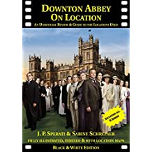 Downton Abbey on Location: An unofficial review and guide to the filming locations of all 6 series
