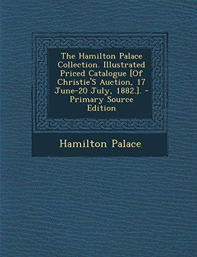The Hamilton Palace Collection. Illustrated Priced Catalogue [Of Christie'S Auction, 17 June-20 July, 1882.]. - Primary Source Edition