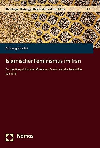 Islamischer Feminismus im Iran: Aus der Perspektive der männlichen Denker seit der Revolution von 1979 (Theologie, Bildung, Ethik Und Recht Des Islam, Band 3)