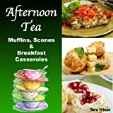 Afternoon Tea: Muffins, Scones And Breakfast Casseroles (English Edition)