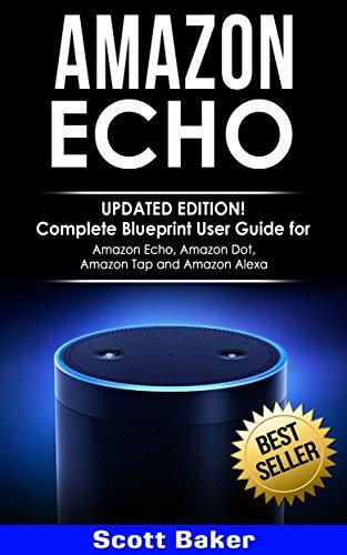 Amazon Echo: Updated Edition!- Complete Blueprint User Guide for Amazon Echo, Amazon Dot, Amazon Tap and Amazon Alexa (English Edition)