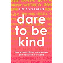 Dare to be Kind: How Extraordinary Compassion Can Transform Our World (English Edition)