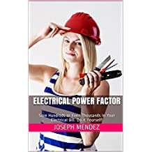 Electrical Power Factor: Save Hundreds or Even Thousands In Your Electrical Bill. Do it Yourself! (English Edition)