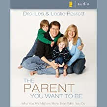 The Parent You Want to Be: Who You Are Matters More Than What You Do