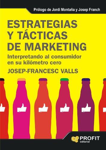 ESTRATEGIAS Y TÁCTICAS DE MARKETING: Interpretando al consumidor en su kilómetro cero por Josep Francesc Valls