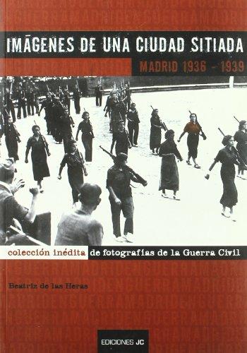 Imágenes de una ciudad sitiada. Madrid 1936-1939: Colección inédita de fotografias de la Guerra Civil (Fotografia Guerra Civil) por Beatriz De las Heras