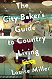 Front cover for the book The City Baker's Guide to Country Living: A Novel by Louise Miller