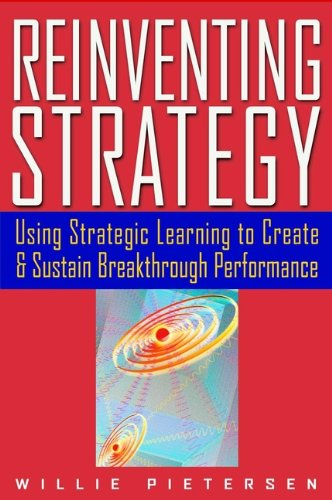 Reinventing Strategy: Using Strategic Learning to Create & Sustain Breakthrough Performance: Using Strategic Learning to Create and Sustain Breakthrough Performance