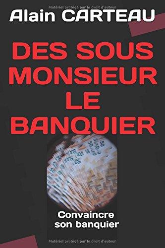 DES SOUS MONSIEUR LE BANQUIER: Comment convaincre son banquier