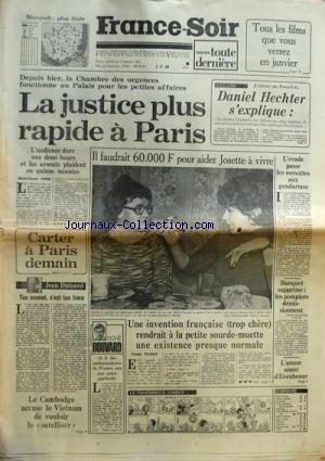 FRANCE SOIR du 04/01/1978 - DANIEL HECHTER S'EXPLIQUE LA CHAMBRE DES URGENCES FONCTIONNE AU PALAIS POUR LES PETITES AFFAIRES UNE INVENTION FRANCAISE RENDRAIT A LA PETITE SOURDE-MUETTE JOSETTE - UNE EXISTENCE PRESQUE NORMALE CARTER A PARIS DEMAIN TON ENNEMI C'EST TON FRERE PAR DUTOURD LES AMBASSADEURS DE FRANCE PAR BOUVARD LE CAMBODGE ACCUSE LE VIETNAM DE VOULOIR LE SATELLISER L'AMOUR SECRET D'EISENHOWER BANQUET SUPPRIME - LES POMPIERS DEMISSIONNENT A PONT-AMOUSSON L'EVADE PASSE LES MENOTT