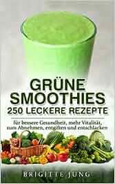 GRÜNE SMOOTHIES – 250 Leckere Rezepte: für bessere Gesundheit, mehr Vitalität, zum Abnehmen, entgiften und entschlacken: Brigitte Jung