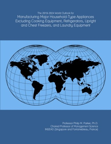 The 2019-2024 World Outlook for Manufacturing Major Household-Type Appliances Excluding Cooking Equipment, Refrigerators, Upright and Chest Freezers, and Laundry Equipment