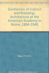 Gentlemen of Instinct and Breeding: Architecture at the American Academy in Rome, 1894-1940