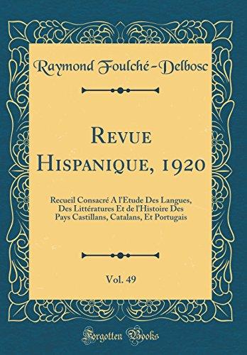 Revue Hispanique, 1920, Vol. 49: Recueil Consacré À l'Étude Des Langues, Des Littératures Et de l'Histoire Des Pays Castillans, Catalans, Et Portugais (Classic Reprint)