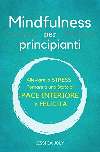 Mindfulness: Per Principianti - Alleviare lo Stress, e Tornare a uno Stato di Pace Interiore e Felicità