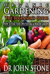 Organic Gardening The Beginner's Guide: How To Start Your Own Natural & Healthy Garden  (Cheap, City, Urban, Survival, Natural, Bug, Easy Green House Plan, ... Foot Homesteading Book 7) (English Edition)