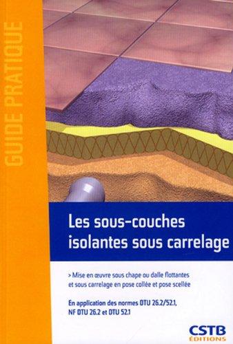Les sous-couches isolantes sous carrelage : Mise en oeuvre sous chape ou dalle flottantes et sous carrelage en pose collée et pose scellée. par CSTB