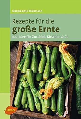 Rezepte für die große Ernte: 1001 Idee für Zucchini, Kirschen und mehr -