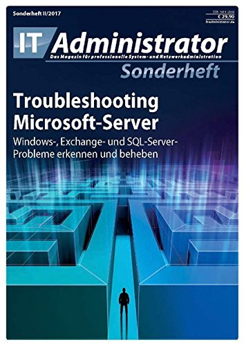 Troubleshooting Microsoft-Server: Windows-, Exchange- und SQL-Server-Probleme erkennen und beheben (IT-Administrator Sonderheft 2017)