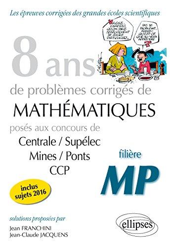 8 Ans de Problèmes Corrigés de Mathématiques Posés aux Concours Centrale/Supelec Mines/Ponts CCP Filière MP
