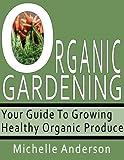 Organic Gardening: Your Guide to Growing Healthy Organic Produce