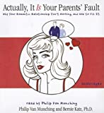 Actually, It Is Your Parents' Fault by Philip Van Munching and Dr. Bernie Katz (2007-01-01)