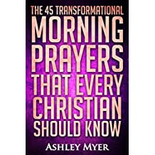 PRAYERS: THE 45 TRANSFORMATIONAL MORNING PRAYERS: Every Christian Will Find Energy and Encouragement in These Morning Prayers (Inspirational Christianity Self Help Life Application) (English Edition)