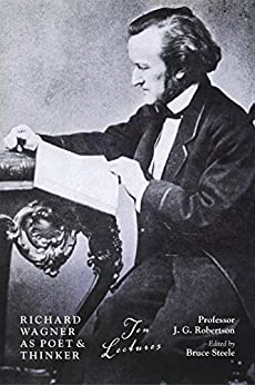Richard Wagner as Poet & Thinker: Ten Lectures by Professor J. G. Robertson (English Edition) par [Steele, Bruce]