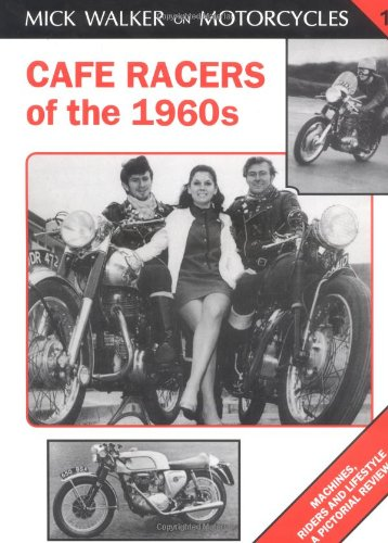 Cafe Racers of the 1960s: Machines, Riders and Lifestyle a Pictorial Review (Mick Walker on Motorcycles)