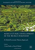 Agricultural Development in the World Periphery: A Global Economic History Approach (Palgrave Studies in Economic History)