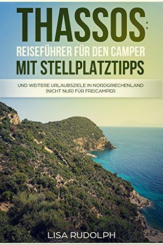 Thassos: Reiseführer für den Camper mit Stellplatztipps: Und weitere Urlaubsziele in Nordgriechenland (nicht nur) für Freicamper