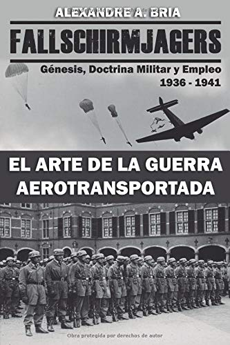 Fallschirmjägers 1936 - 1941 - El Arte de la Guerra Aerotransportada: Génesis, Doctrina Militar y Empleo por Alexandre Alvarez Bria
